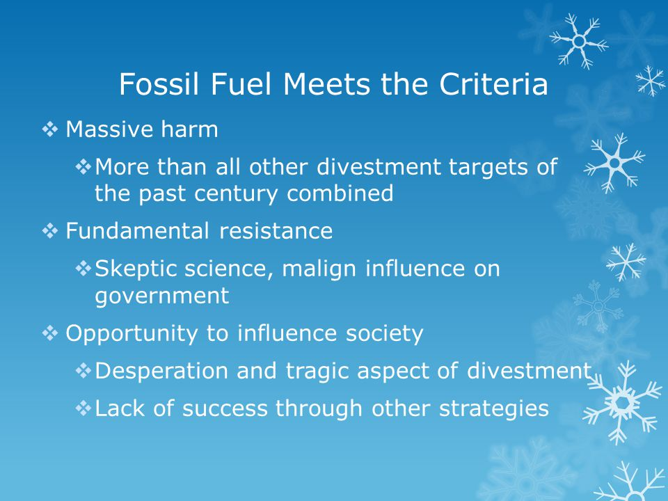 Fossil Fuel Meets the Criteria  Massive harm  More than all other divestment targets of the past century combined  Fundamental resistance  Skeptic science, malign influence on government  Opportunity to influence society  Desperation and tragic aspect of divestment  Lack of success through other strategies