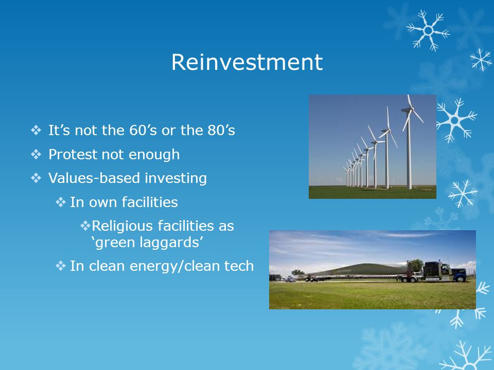 Reinvestment  It's not the 60's or the 80's  Protest not enough  Values-based investing  In own facilities  Religious facilities as 'green laggar