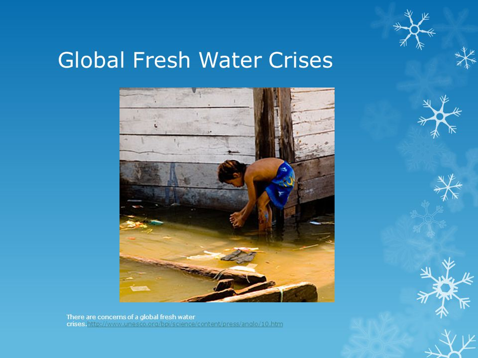 Global Fresh Water Crises There are concerns of a global fresh water crises.http://www.unesco.org/bpi/science/content/press/anglo/10.htmhttp://www.une