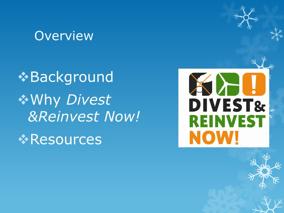Overview  Background  Why Divest &Reinvest Now!  Resources