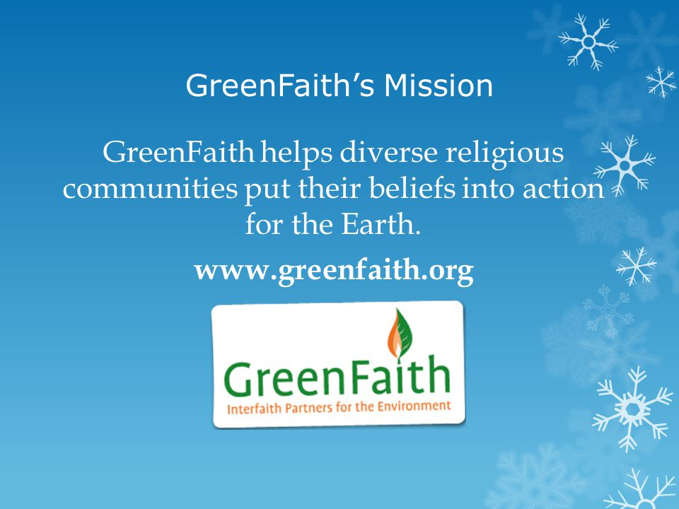 GreenFaith's Mission GreenFaith helps diverse religious communities put their beliefs into action for the Earth. www.greenfaith.org