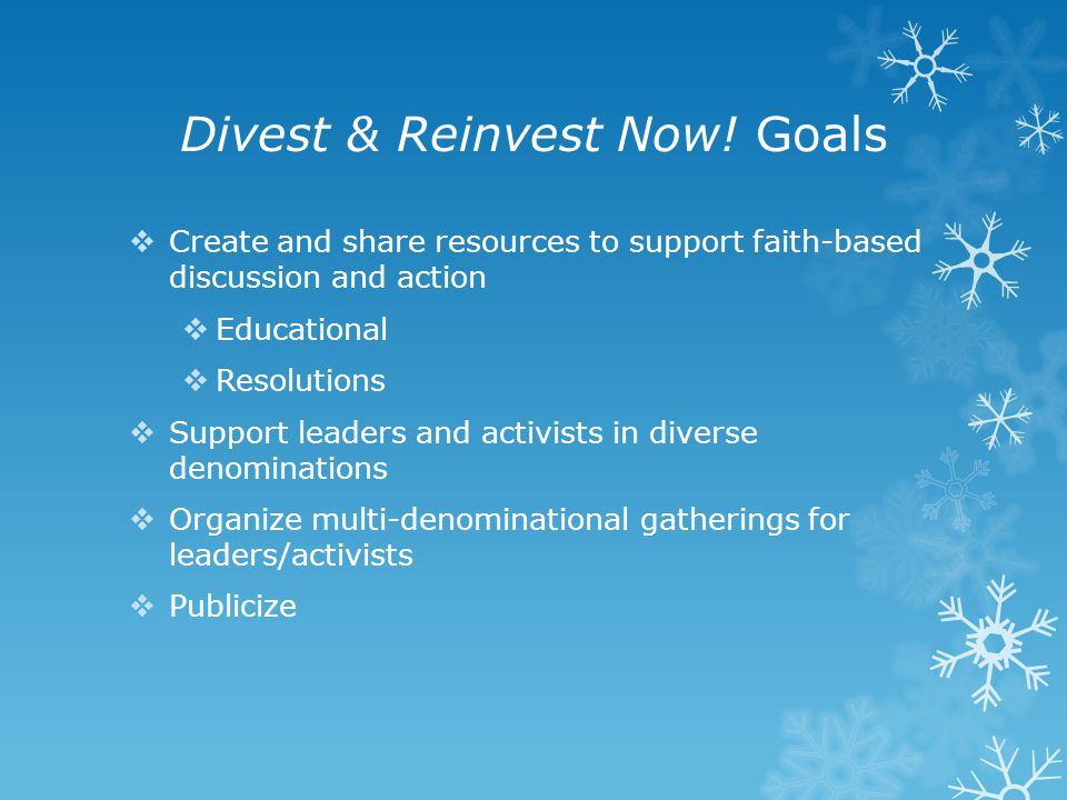 Divest & Reinvest Now! Goals  Create and share resources to support faith-based discussion and action  Educational  Resolutions  Support leaders a