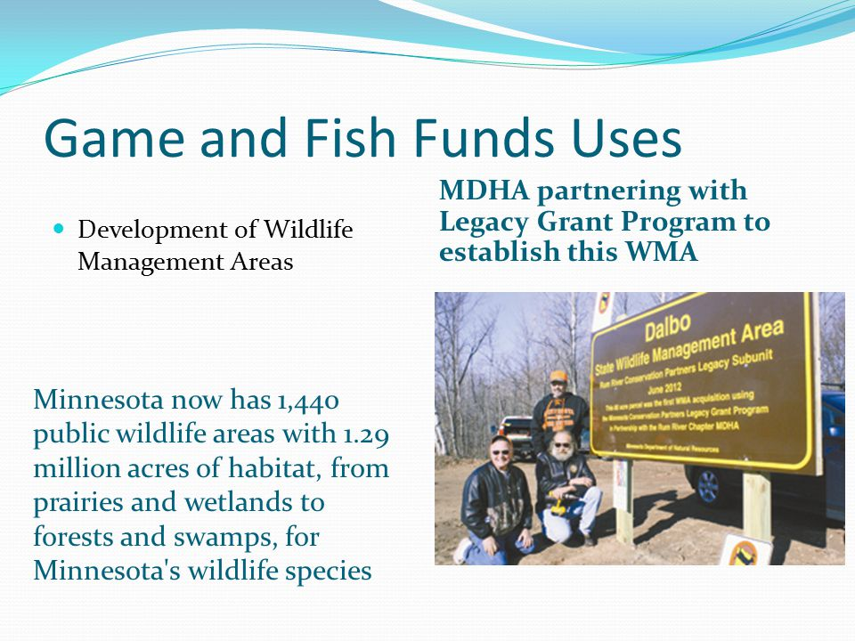 Game and Fish Funds Uses Minnesota now has 1,440 public wildlife areas with 1.29 million acres of habitat, from prairies and wetlands to forests and swamps, for Minnesota s wildlife species MDHA partnering with Legacy Grant Program to establish this WMA Development of Wildlife Management Areas