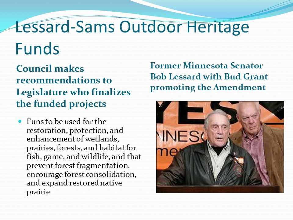 Lessard-Sams Outdoor Heritage Funds Council makes recommendations to Legislature who finalizes the funded projects Former Minnesota Senator Bob Lessard with Bud Grant promoting the Amendment Funs to be used for the restoration, protection, and enhancement of wetlands, prairies, forests, and habitat for fish, game, and wildlife, and that prevent forest fragmentation, encourage forest consolidation, and expand restored native prairie