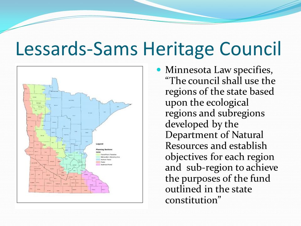 Lessards-Sams Heritage Council Minnesota Law specifies, The council shall use the regions of the state based upon the ecological regions and subregions developed by the Department of Natural Resources and establish objectives for each region and sub-region to achieve the purposes of the fund outlined in the state constitution