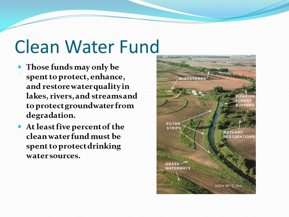 Clean Water Fund Those funds may only be spent to protect, enhance, and restore water quality in lakes, rivers, and streams and to protect groundwater from degradation.
