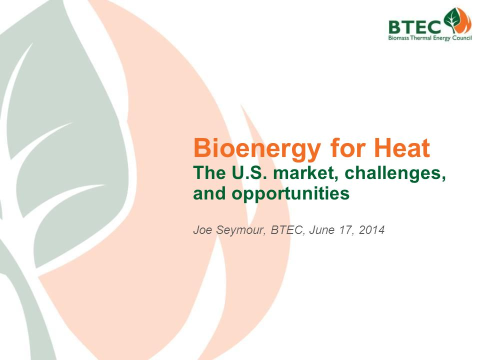 Bioenergy for Heat The U.S. market, challenges, and opportunities Joe Seymour, BTEC, June 17, 2014