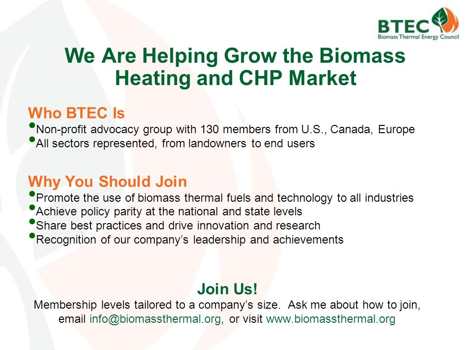 We Are Helping Grow the Biomass Heating and CHP Market Who BTEC Is Non-profit advocacy group with 130 members from U.S., Canada, Europe All sectors represented, from landowners to end users Why You Should Join Promote the use of biomass thermal fuels and technology to all industries Achieve policy parity at the national and state levels Share best practices and drive innovation and research Recognition of our company's leadership and achievements Join Us.