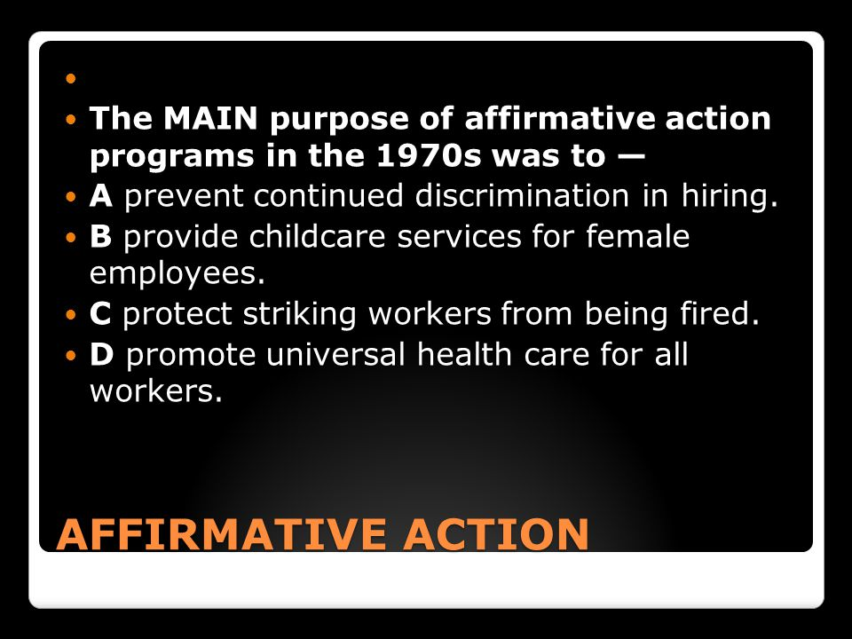 AFFIRMATIVE ACTION The MAIN purpose of affirmative action programs in the 1970s was to — A prevent continued discrimination in hiring.