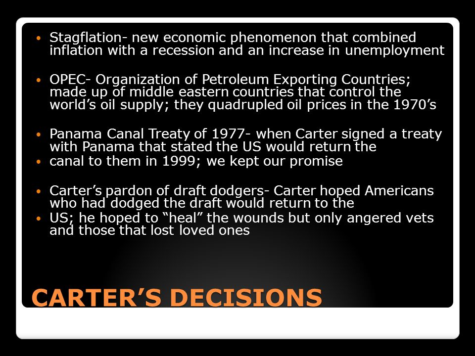 CARTER'S DECISIONS Stagflation- new economic phenomenon that combined inflation with a recession and an increase in unemployment OPEC- Organization of Petroleum Exporting Countries; made up of middle eastern countries that control the world's oil supply; they quadrupled oil prices in the 1970's Panama Canal Treaty of 1977- when Carter signed a treaty with Panama that stated the US would return the canal to them in 1999; we kept our promise Carter's pardon of draft dodgers- Carter hoped Americans who had dodged the draft would return to the US; he hoped to heal the wounds but only angered vets and those that lost loved ones