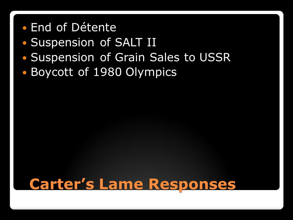 Carter's Lame Responses Carter's Lame Responses End of Détente Suspension of SALT II Suspension of Grain Sales to USSR Boycott of 1980 Olympics