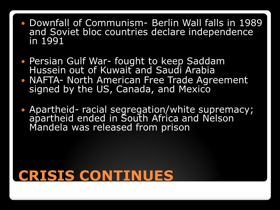 CRISIS CONTINUES Downfall of Communism- Berlin Wall falls in 1989 and Soviet bloc countries declare independence in 1991 Persian Gulf War- fought to keep Saddam Hussein out of Kuwait and Saudi Arabia NAFTA- North American Free Trade Agreement signed by the US, Canada, and Mexico Apartheid- racial segregation/white supremacy; apartheid ended in South Africa and Nelson Mandela was released from prison