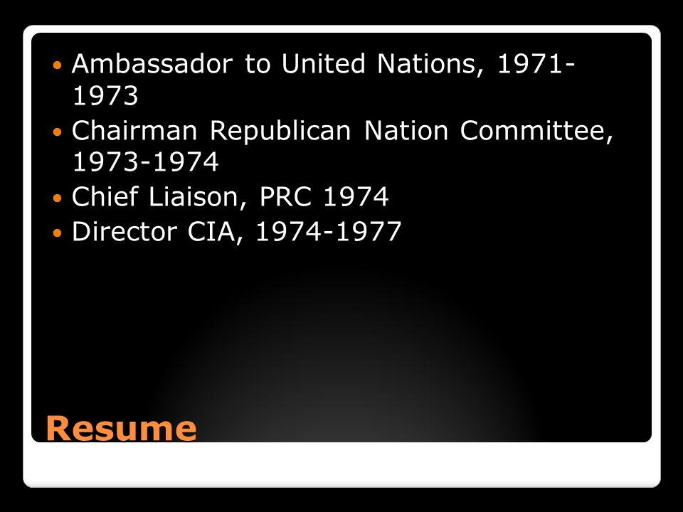 Resume Ambassador to United Nations, 1971- 1973 Chairman Republican Nation Committee, 1973-1974 Chief Liaison, PRC 1974 Director CIA, 1974-1977