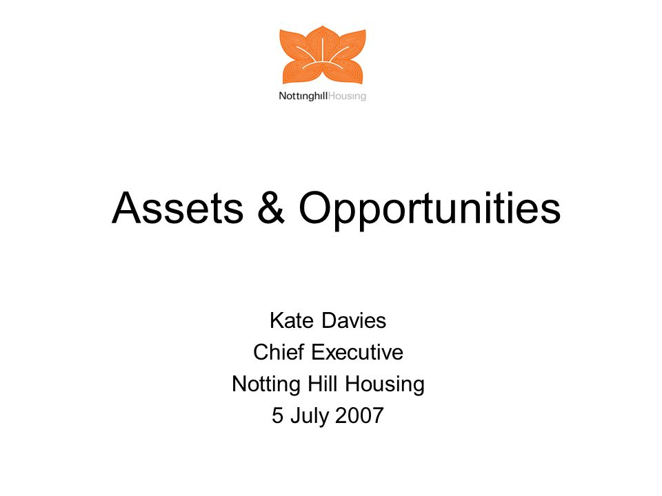 Assets & Opportunities Kate Davies Chief Executive Notting Hill Housing 5 July 2007