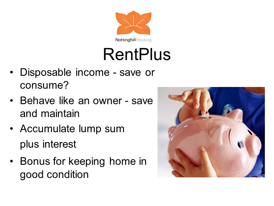 RentPlus Disposable income - save or consume? Behave like an owner - save and maintain Accumulate lump sum plus interest Bonus for keeping home in goo
