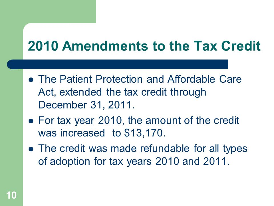 2010 Amendments to the Tax Credit The Patient Protection and Affordable Care Act, extended the tax credit through December 31, 2011. For tax year 2010