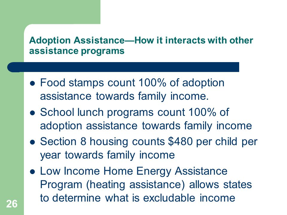 Adoption Assistance—How it interacts with other assistance programs Food stamps count 100% of adoption assistance towards family income. School lunch
