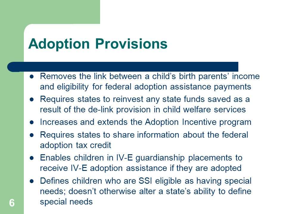 6 Adoption Provisions Removes the link between a child's birth parents' income and eligibility for federal adoption assistance payments Requires state