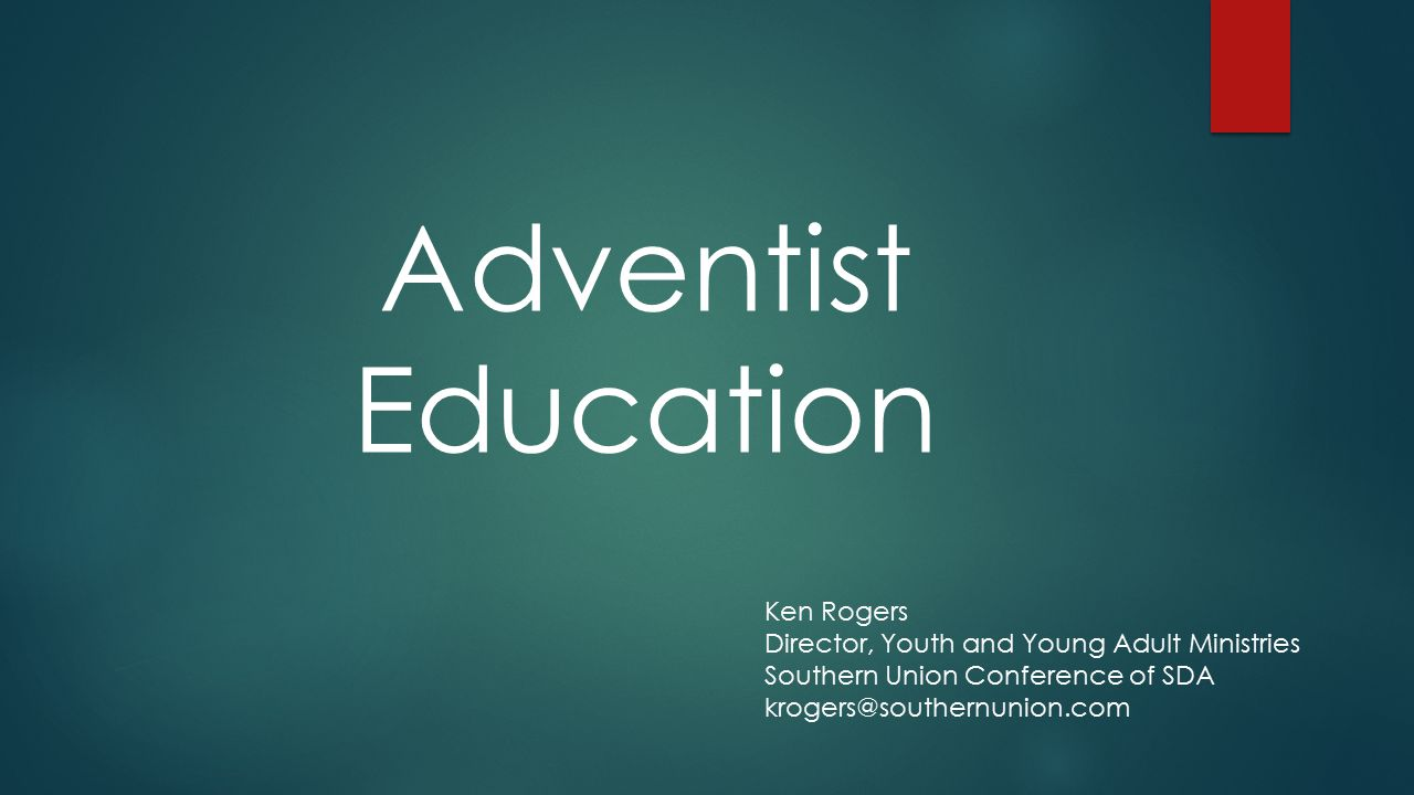Adventist Education Ken Rogers Director, Youth and Young Adult Ministries Southern Union Conference of SDA krogers@southernunion.com