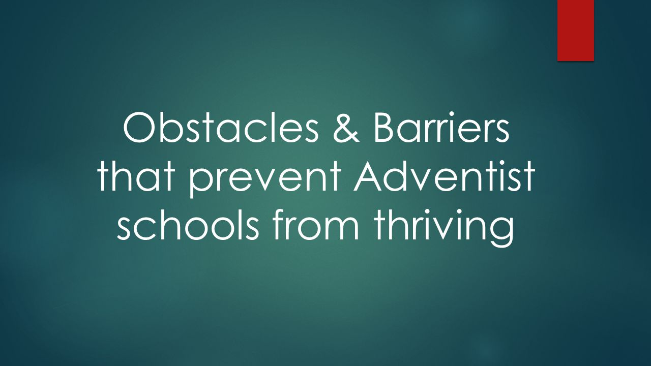 Obstacles & Barriers that prevent Adventist schools from thriving