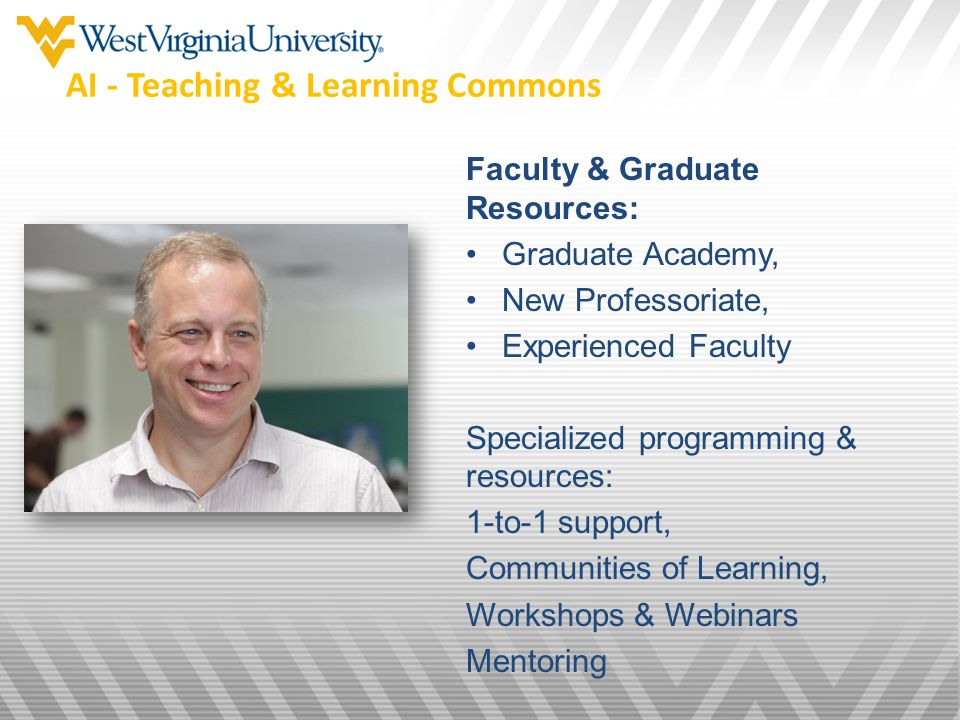 Faculty & Graduate Resources: Graduate Academy, New Professoriate, Experienced Faculty Specialized programming & resources: 1-to-1 support, Communities of Learning, Workshops & Webinars Mentoring AI - Teaching & Learning Commons