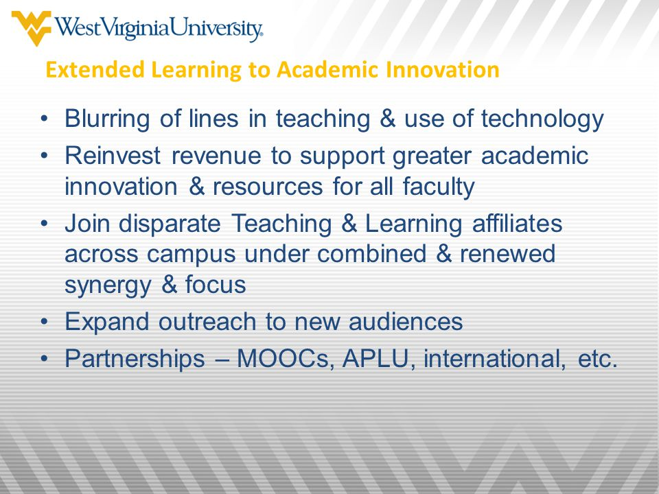 Extended Learning to Academic Innovation Blurring of lines in teaching & use of technology Reinvest revenue to support greater academic innovation & resources for all faculty Join disparate Teaching & Learning affiliates across campus under combined & renewed synergy & focus Expand outreach to new audiences Partnerships – MOOCs, APLU, international, etc.
