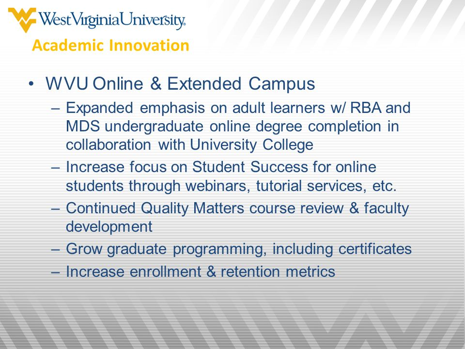 WVU Online & Extended Campus –Expanded emphasis on adult learners w/ RBA and MDS undergraduate online degree completion in collaboration with University College –Increase focus on Student Success for online students through webinars, tutorial services, etc.