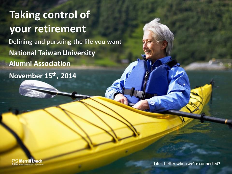 Life's better when we're connected TM Taking control of your retirement Defining and pursuing the life you want National Taiwan University Alumni Association November 15 th, 2014 Life's better when we're connected®
