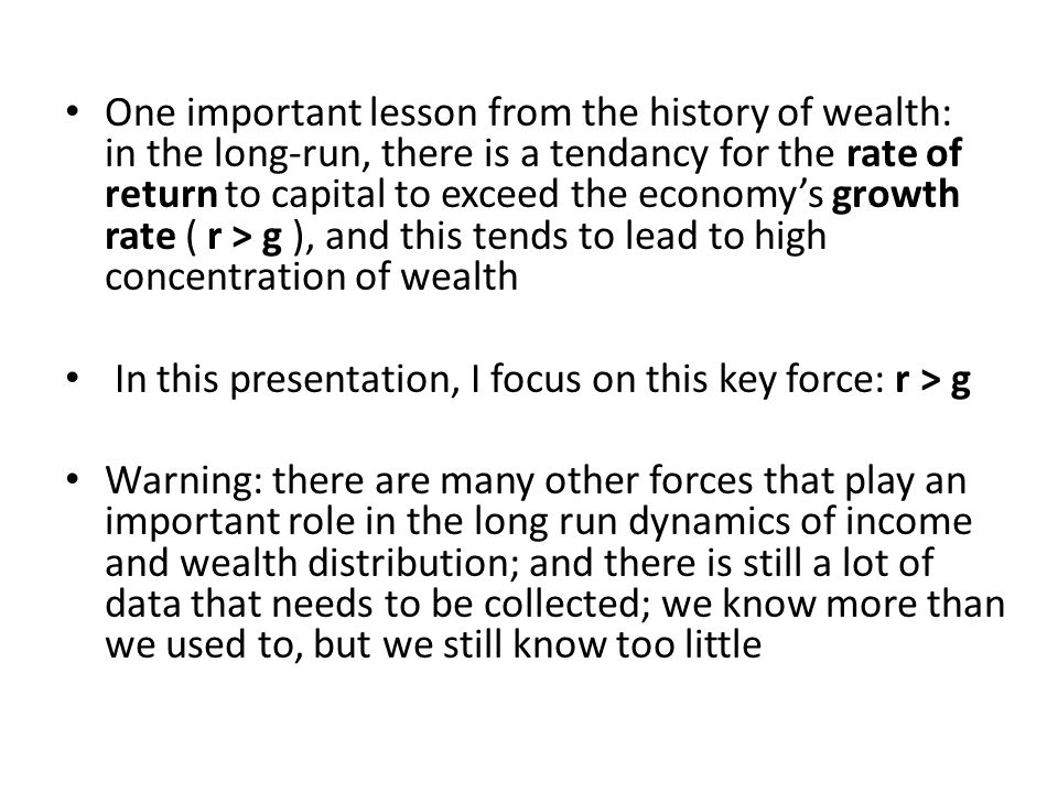 One important lesson from the history of wealth: in the long-run, there is a tendancy for the rate of return to capital to exceed the economy's growth rate ( r > g ), and this tends to lead to high concentration of wealth In this presentation, I focus on this key force: r > g Warning: there are many other forces that play an important role in the long run dynamics of income and wealth distribution; and there is still a lot of data that needs to be collected; we know more than we used to, but we still know too little