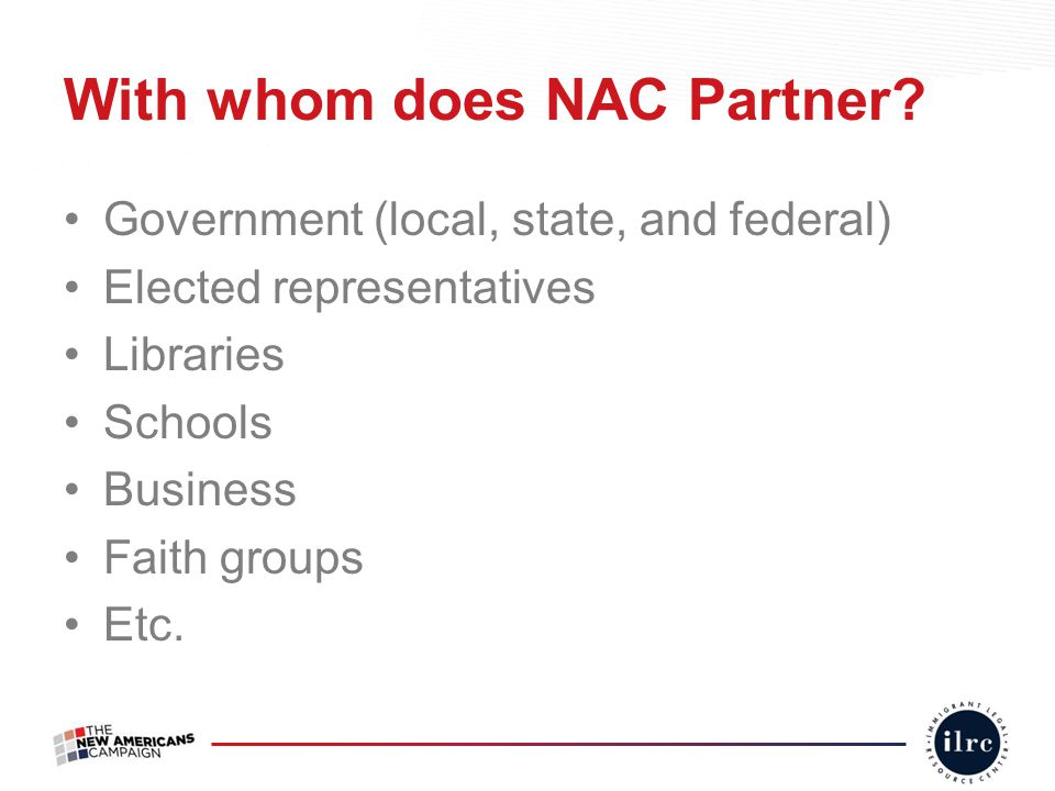 With whom does NAC Partner? Government (local, state, and federal) Elected representatives Libraries Schools Business Faith groups Etc.