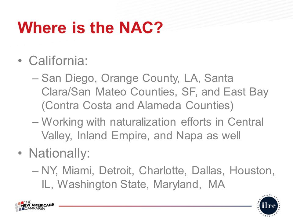 Where is the NAC? California: –San Diego, Orange County, LA, Santa Clara/San Mateo Counties, SF, and East Bay (Contra Costa and Alameda Counties) –Wor