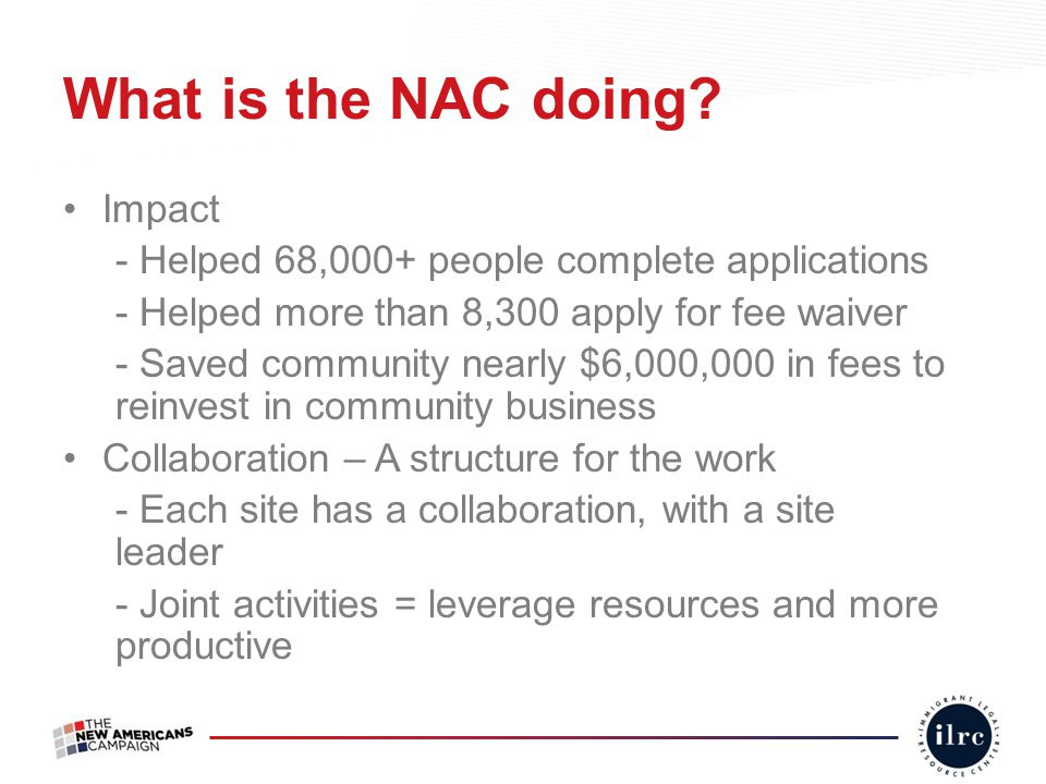 What is the NAC doing? Impact - Helped 68,000+ people complete applications - Helped more than 8,300 apply for fee waiver - Saved community nearly $6,