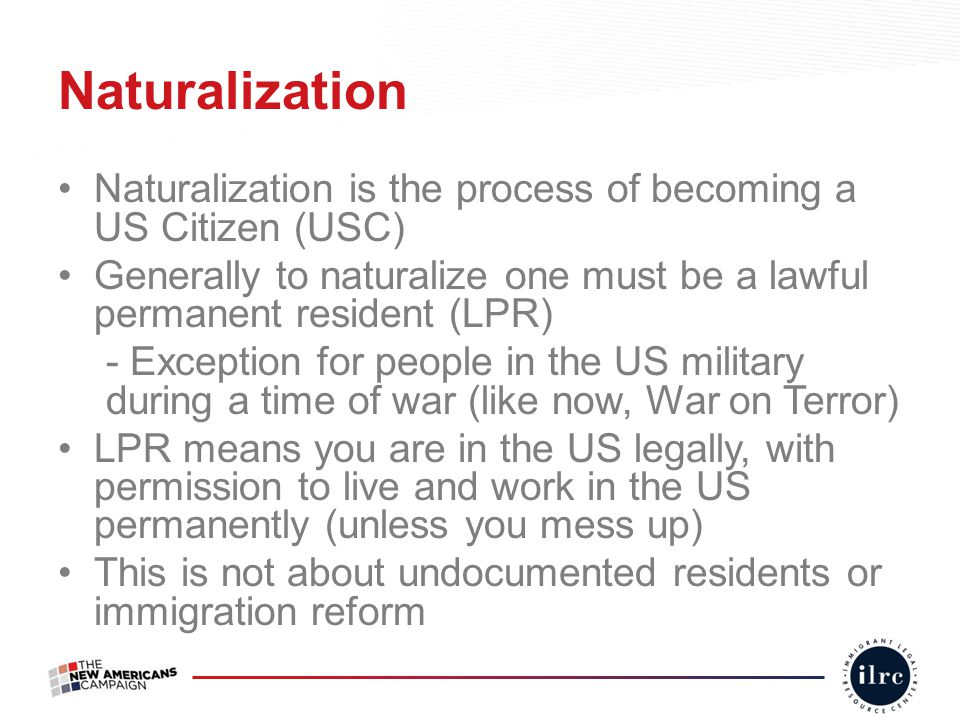 Naturalization is the process of becoming a US Citizen (USC) Generally to naturalize one must be a lawful permanent resident (LPR) - Exception for peo