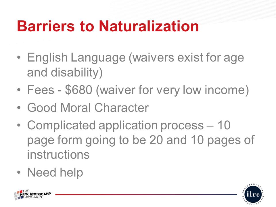 Barriers to Naturalization English Language (waivers exist for age and disability) Fees - $680 (waiver for very low income) Good Moral Character Compl