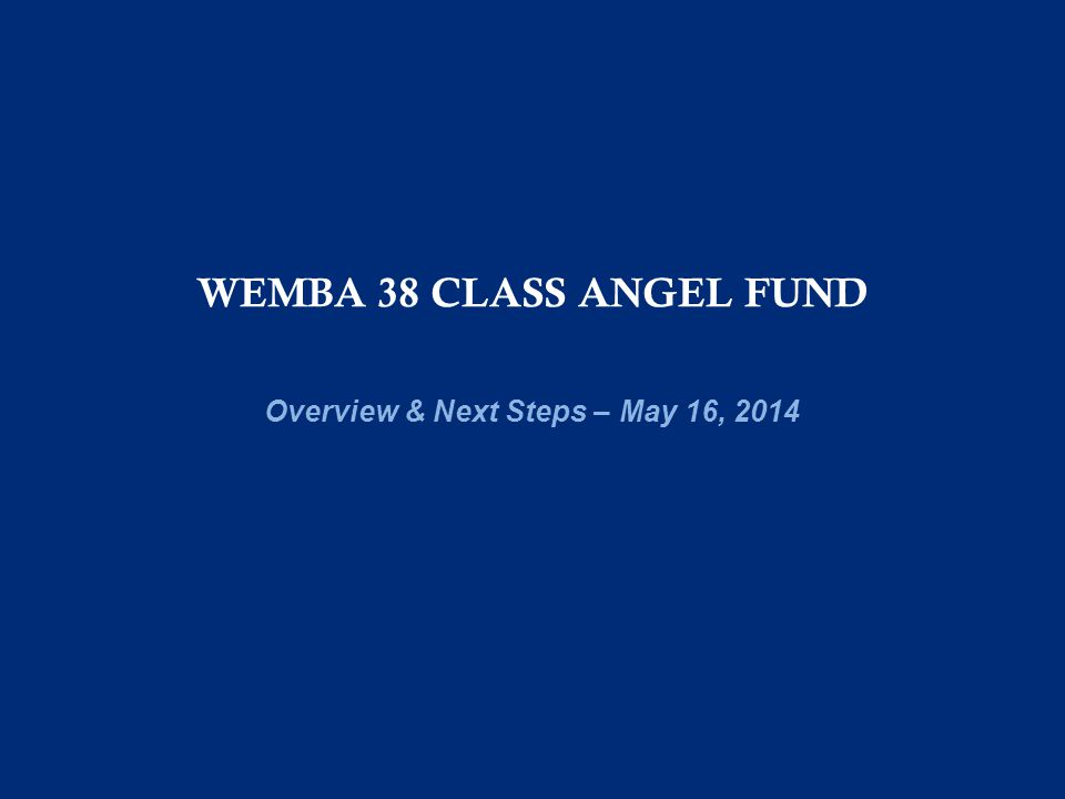 WEMBA 38 CLASS ANGEL FUND Overview & Next Steps – May 16, 2014