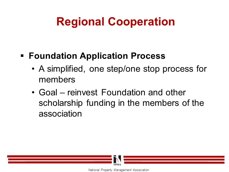 National Property Management Association Regional Cooperation  Foundation Application Process A simplified, one step/one stop process for members Goal – reinvest Foundation and other scholarship funding in the members of the association