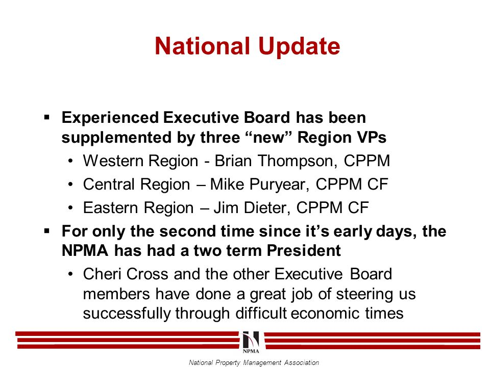 National Property Management Association National Update  Experienced Executive Board has been supplemented by three new Region VPs Western Region - Brian Thompson, CPPM Central Region – Mike Puryear, CPPM CF Eastern Region – Jim Dieter, CPPM CF  For only the second time since it's early days, the NPMA has had a two term President Cheri Cross and the other Executive Board members have done a great job of steering us successfully through difficult economic times