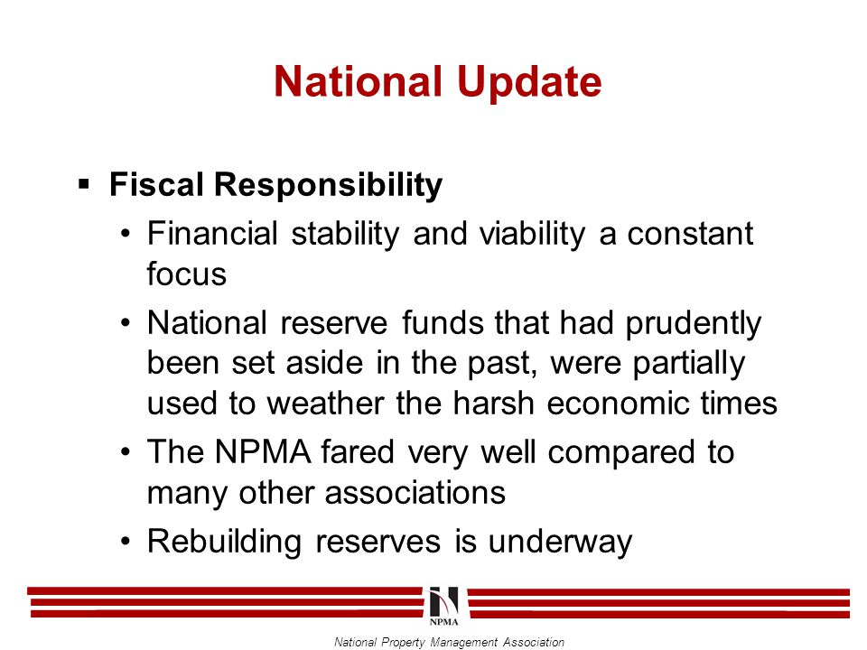 National Property Management Association National Update  Fiscal Responsibility Financial stability and viability a constant focus National reserve funds that had prudently been set aside in the past, were partially used to weather the harsh economic times The NPMA fared very well compared to many other associations Rebuilding reserves is underway