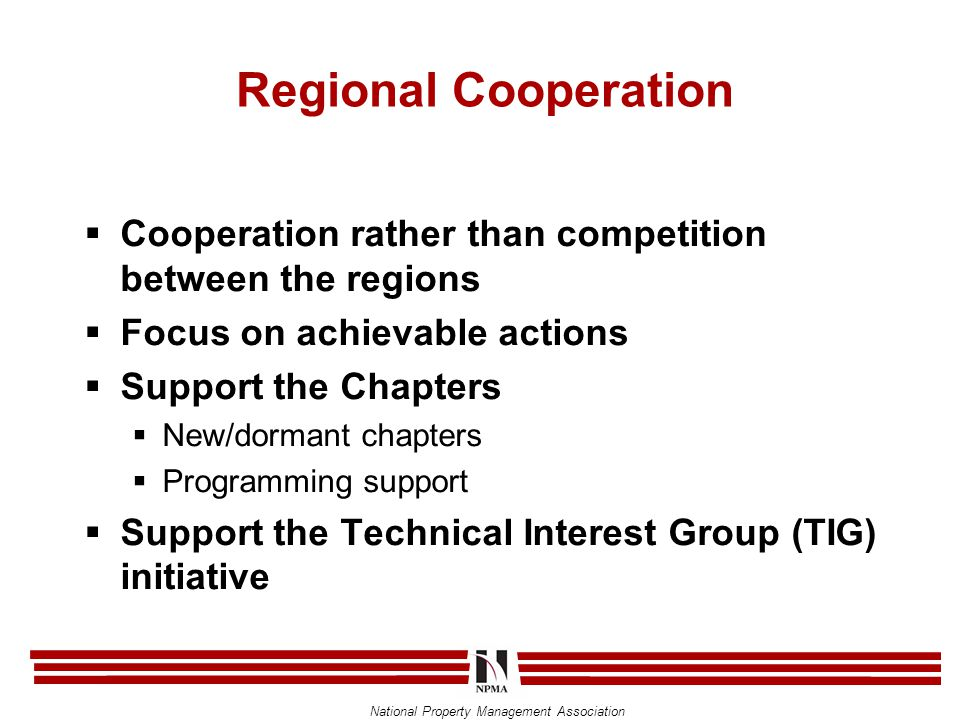 National Property Management Association Regional Cooperation  Cooperation rather than competition between the regions  Focus on achievable actions  Support the Chapters  New/dormant chapters  Programming support  Support the Technical Interest Group (TIG) initiative