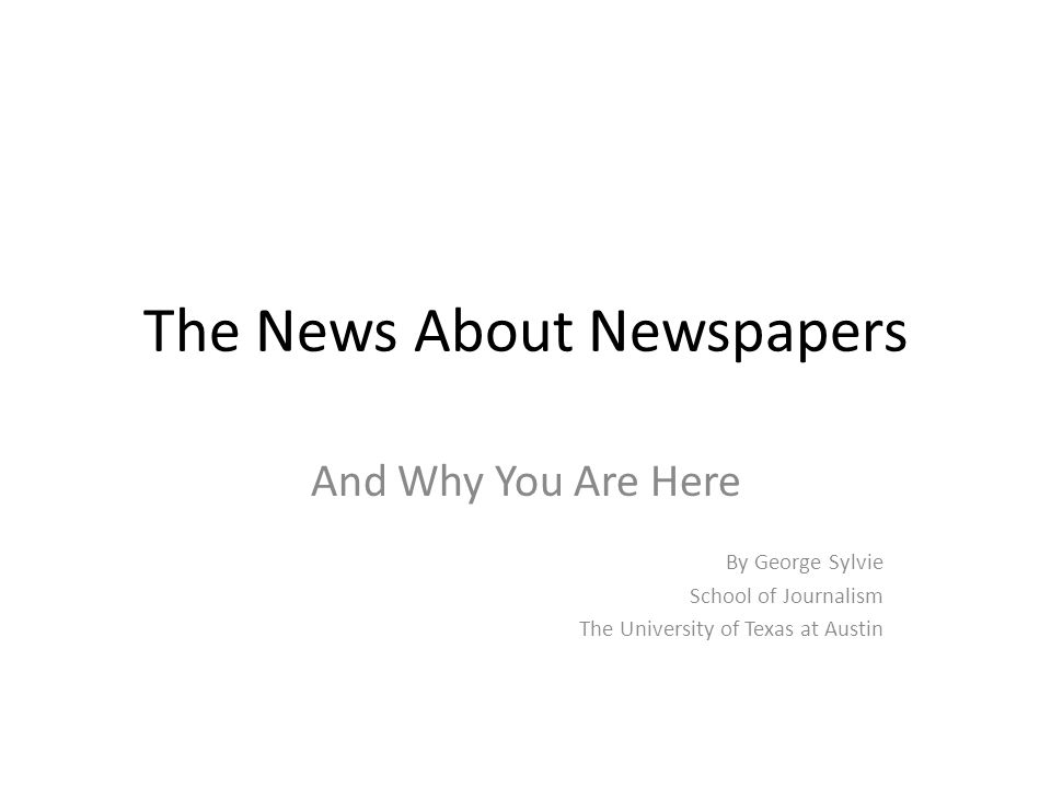 The News About Newspapers And Why You Are Here By George Sylvie School of Journalism The University of Texas at Austin