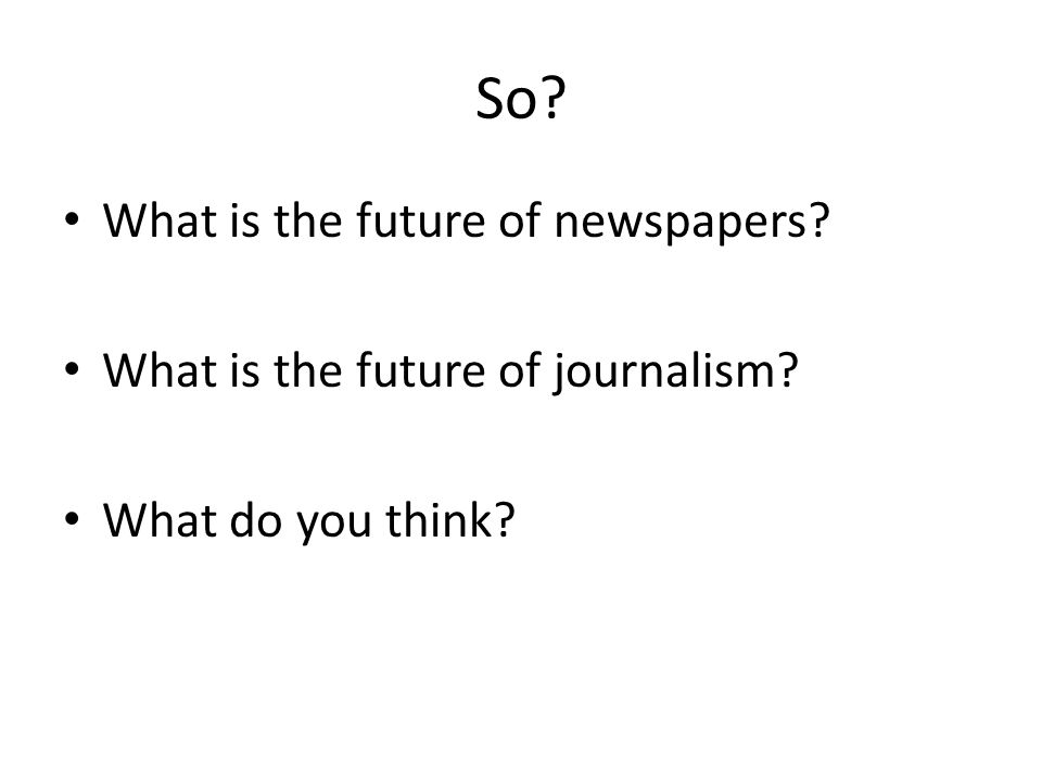 So What is the future of newspapers What is the future of journalism What do you think