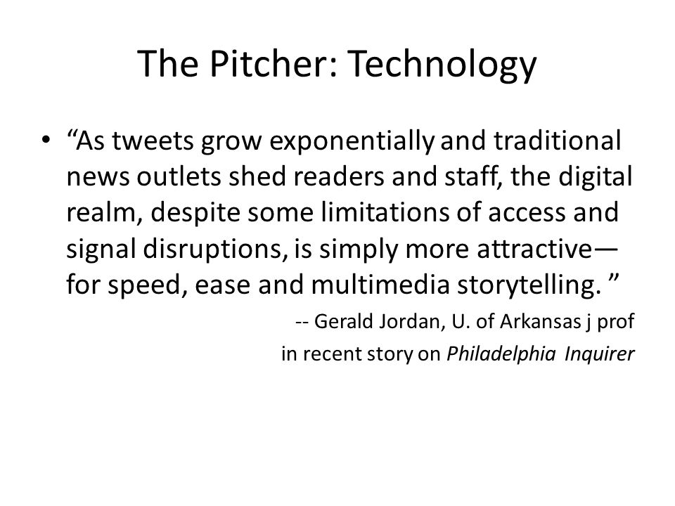 The Pitcher: Technology As tweets grow exponentially and traditional news outlets shed readers and staff, the digital realm, despite some limitations of access and signal disruptions, is simply more attractive— for speed, ease and multimedia storytelling.