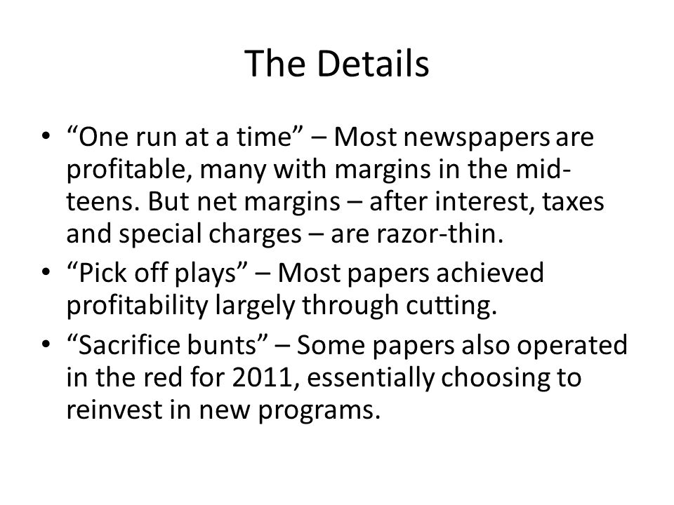 The Details One run at a time – Most newspapers are profitable, many with margins in the mid- teens.