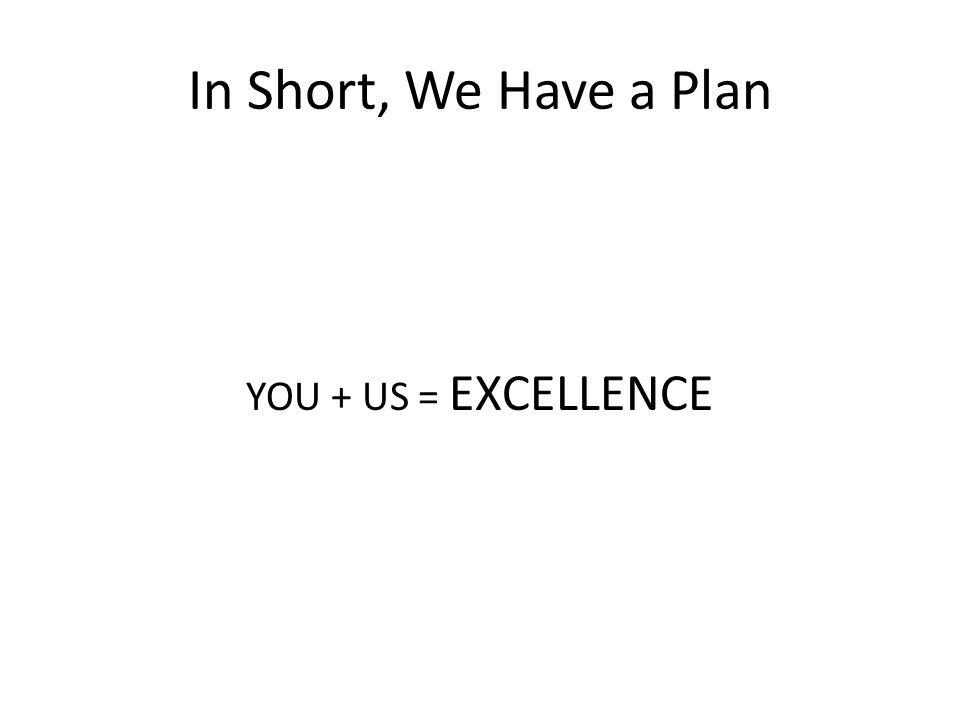 In Short, We Have a Plan YOU + US = EXCELLENCE