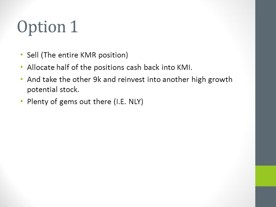 Option 1 Sell (The entire KMR position) Allocate half of the positions cash back into KMI.