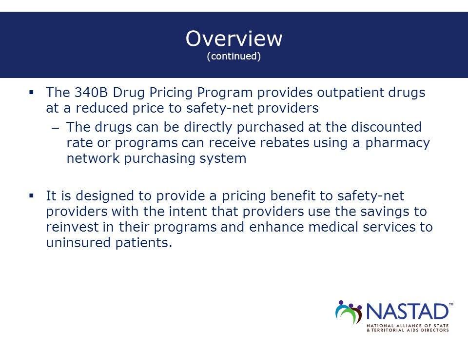 Overview (continued)  The 340B Drug Pricing Program provides outpatient drugs at a reduced price to safety-net providers – The drugs can be directly purchased at the discounted rate or programs can receive rebates using a pharmacy network purchasing system  It is designed to provide a pricing benefit to safety-net providers with the intent that providers use the savings to reinvest in their programs and enhance medical services to uninsured patients.