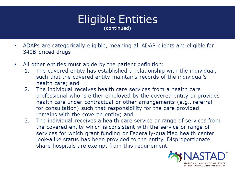 Eligible Entities (continued)  ADAPs are categorically eligible, meaning all ADAP clients are eligible for 340B priced drugs  All other entities must abide by the patient definition: 1.The covered entity has established a relationship with the individual, such that the covered entity maintains records of the individual's health care; and 2.The individual receives health care services from a health care professional who is either employed by the covered entity or provides health care under contractual or other arrangements (e.g., referral for consultation) such that responsibility for the care provided remains with the covered entity; and 3.The individual receives a health care service or range of services from the covered entity which is consistent with the service or range of services for which grant funding or Federally-qualified health center look-alike status has been provided to the entity.