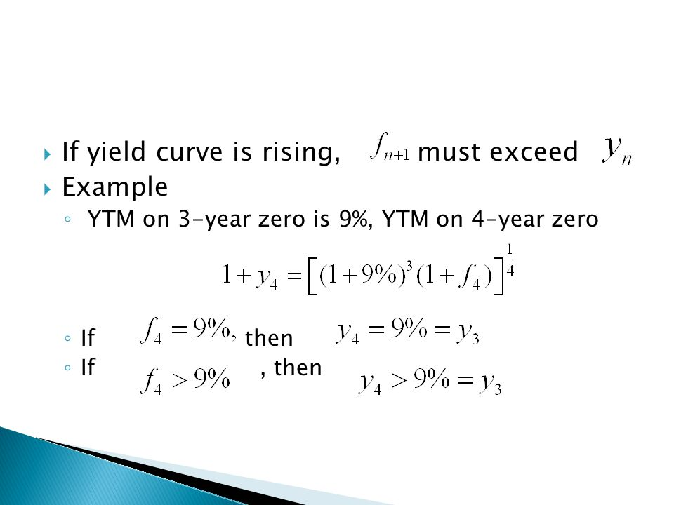  If yield curve is rising, must exceed  Example ◦ YTM on 3-year zero is 9%, YTM on 4-year zero ◦ If then ◦ If, then