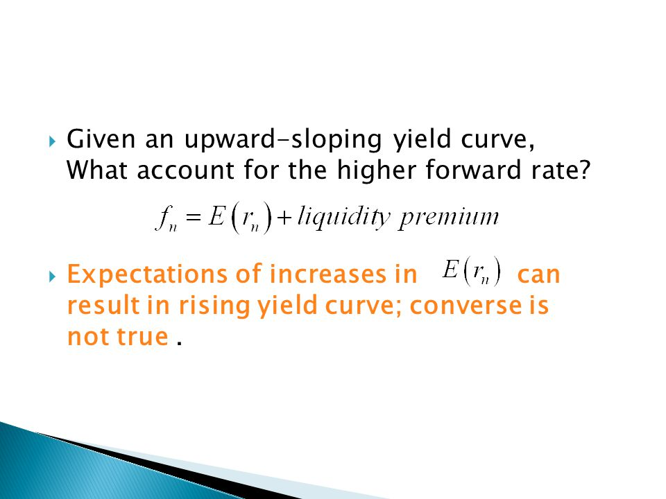  Given an upward-sloping yield curve, What account for the higher forward rate?  Expectations of increases in can result in rising yield curve; conv
