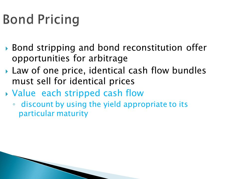 Bond Pricing  Bond stripping and bond reconstitution offer opportunities for arbitrage  Law of one price, identical cash flow bundles must sell for